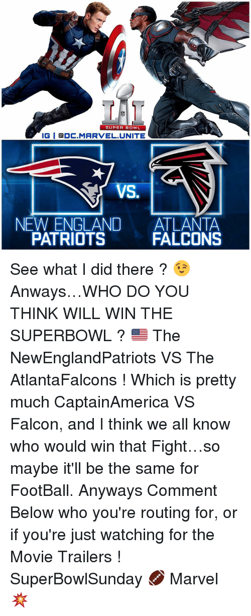 Atlanta Falcon: SUPER BOWL  IGI CDC MARVEL UNITE  NEW ENGLAND  ATLANTA  FALCONS  PATRIOTS See what I did there ? 😉 Anways…WHO DO YOU THINK WILL WIN THE SUPERBOWL ? 🇺🇸 The NewEnglandPatriots VS The AtlantaFalcons ! Which is pretty much CaptainAmerica VS Falcon, and I think we all know who would win that Fight…so maybe it'll be the same for FootBall. Anyways Comment Below who you're routing for, or if you're just watching for the Movie Trailers ! SuperBowlSunday 🏈 Marvel 💥