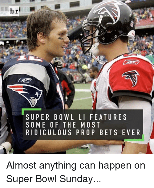Super Bowl Li: SUPER BOWL LI FEATURE S  SOME OF THE MOST  RIDICULOUS PRO P BET SEVER Almost anything can happen on Super Bowl Sunday...