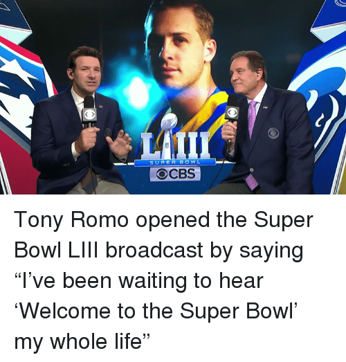 """Life, Super Bowl, and Tony Romo: SUPER BOWL  OCBS Tony Romo opened the Super Bowl LIII broadcast by saying """"I've been waiting to hear 'Welcome to the Super Bowl' my whole life"""""""