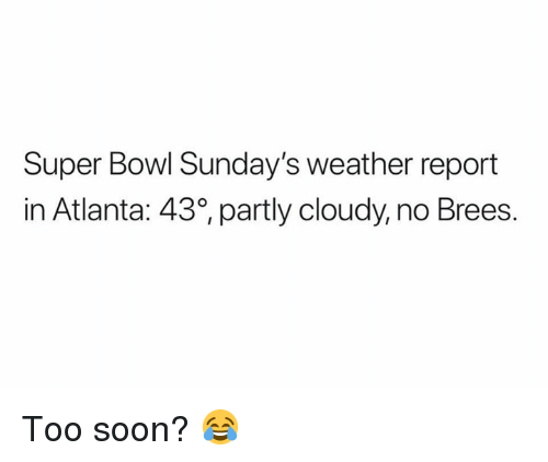 Brees: Super Bowl Sunday's weather report  in Atlanta: 430 partly cloudy, no Brees. Too soon? 😂