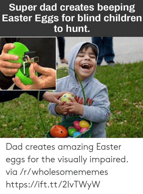 Children, Dad, and Easter: Super dad creates beeping  Easter Eggs for blind children  to hunt. Dad creates amazing Easter eggs for the visually impaired. via /r/wholesomememes https://ift.tt/2IvTWyW