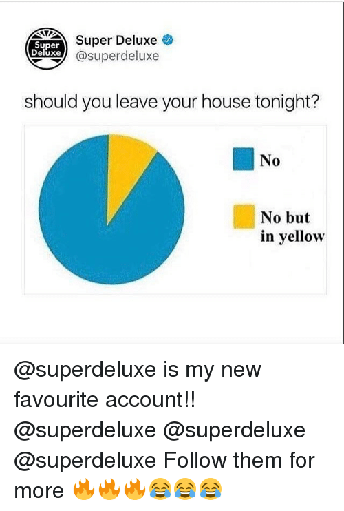accountability: Super  Deluxe  Super Deluxe  xe @superdeluxe  should you leave your house tonight?  No  No but  in yellow @superdeluxe is my new favourite account!! @superdeluxe @superdeluxe @superdeluxe Follow them for more 🔥🔥🔥😂😂😂
