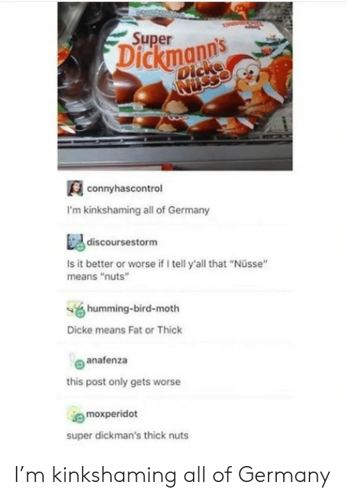 """Germany, Fat, and Super: Super  Dickmanns  Dicke  Nusse  connyhascontrol  I'm kinkshaming all of Germany  discoursestorm  Is it better or worse if I tell y'all that """"Nüsse""""  means """"nuts""""  humming-bird-moth  Dicke means Fat or Thick  anafenza  this post only gets worse  moxperidot  super dickman's thick nuts I'm kinkshaming all of Germany"""