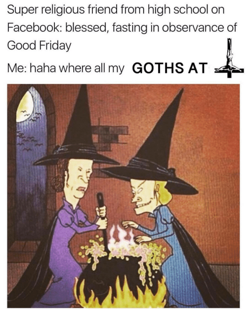 Blessed, Facebook, and Friday: Super religious friend from high school on  Facebook: blessed, fasting in observance of  Good Friday  Me: haha where all my GOTHS AT