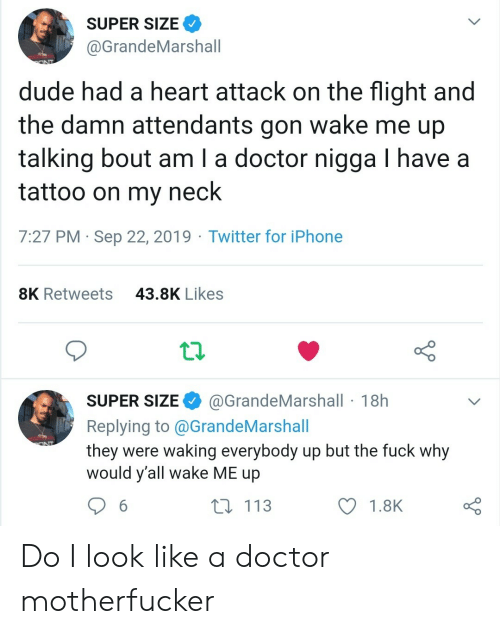 I Look Like: SUPER SIZE  @GrandeMarshall  dude had a heart attack on the flight and  the damn attendants gon wake me up  talking bout am I a doctor nigga I have a  tattoo on my neck  7:27 PM Sep 22, 2019 Twitter for iPhone  43.8K Likes  8K Retweets  @GrandeMarshall 18h  SUPER SIZE  Replying to@GrandeMarshall  they were waking everybody up but the fuck why  would y'all wake ME up  113  6  1.8K Do I look like a doctor motherfucker