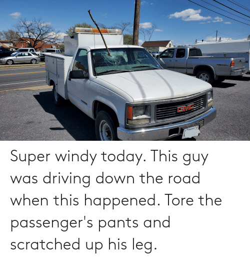 Passengers: Super windy today. This guy was driving down the road when this happened. Tore the passenger's pants and scratched up his leg.