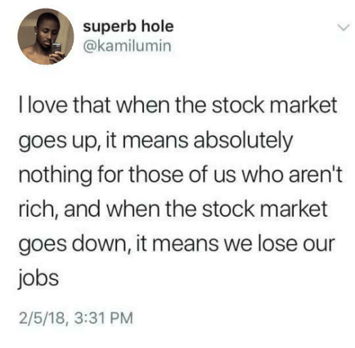 Love, Jobs, and Stock Market: superb hole  @kamilumin  I love that when the stock market  goes up, it means absolutely  nothing for those of us who aren't  rich, and when the stock market  goes down, it means we lose our  jobs  2/5/18, 3:31 PM