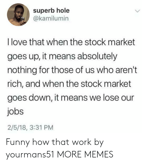 Dank, Funny, and Love: superb hole  @kamilumin  I love that when the stock market  goes up, it means absolutely  nothing for those of us who aren't  rich, and when the stock market  goes down, it means we lose our  jobs  2/5/18, 3:31 PM Funny how that work by yourmans51 MORE MEMES