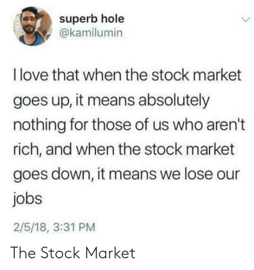 Stock Market: superb hole  @kamilumin  Ilove that when the stock market  goes up, it means absolutely  nothing for those of us who aren't  rich, and when the stock market  goes down, it means we lose our  jobs  2/5/18, 3:31 PM The Stock Market