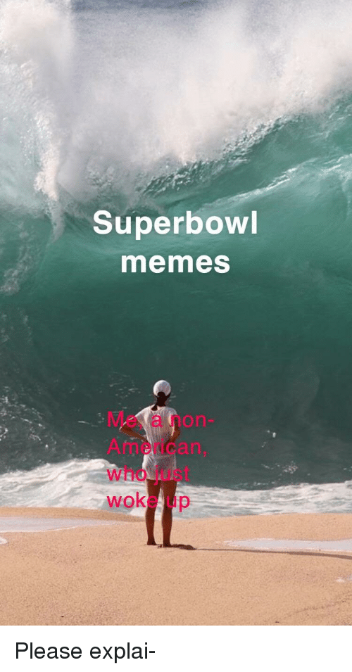 Memes, Superbowl, and Who: Superbowl  memes  Me, a non  Americarn,  who just  woke up Please explai-