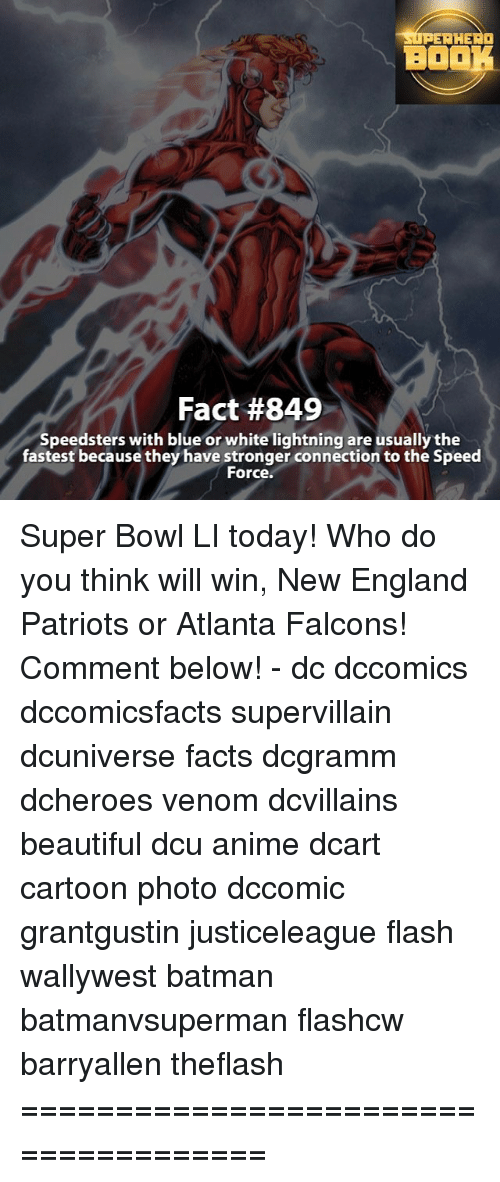 Super Bowl Li: SUPERHERO  BOOK  Fact #849  Speedsters with blue or white lightning are usually the  fastest because they have stronger connection to the Speed  For Super Bowl LI today! Who do you think will win, New England Patriots or Atlanta Falcons! Comment below! - dc dccomics dccomicsfacts supervillain dcuniverse facts dcgramm dcheroes venom dcvillains beautiful dcu anime dcart cartoon photo dccomic grantgustin justiceleague flash wallywest batman batmanvsuperman flashcw barryallen theflash =====================================