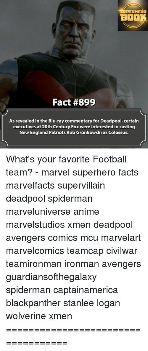 Gronkowski: SUPERHERO  BOOK  Fact #899  As revealed in the Blu-ray commentary for Deadpool, certain  executives at 20th Century Fox were interested in casting  New England Patriots Rob Gronkowski as Colossus. What's your favorite Football team? - marvel superhero facts marvelfacts supervillain deadpool spiderman marveluniverse anime marvelstudios xmen deadpool avengers comics mcu marvelart marvelcomics teamcap civilwar teamironman ironman avengers guardiansofthegalaxy spiderman captainamerica blackpanther stanlee logan wolverine xmen ===================================