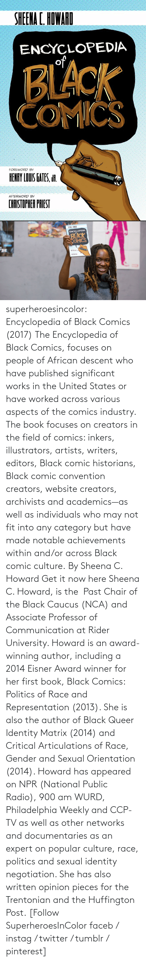 Twitter: superheroesincolor: Encyclopedia of Black Comics (2017) The Encyclopedia of Black Comics, focuses on people of African descent who have published significant works in the United States or have worked across various aspects of the comics industry.  The book focuses on creators in the field of comics: inkers, illustrators, artists, writers, editors, Black comic historians, Black comic convention creators, website creators, archivists and academics—as well as individuals who may not fit into any category but have made notable achievements within and/or across Black comic culture. By Sheena C. Howard Get it now here  Sheena C. Howard, is the  Past Chair of the Black Caucus (NCA) and Associate Professor of Communication at Rider University. Howard is an award-winning author, including a 2014 Eisner Award winner for her first book, Black Comics: Politics of Race and Representation (2013). She is also the author of Black Queer Identity Matrix (2014) and Critical Articulations of Race, Gender and Sexual Orientation (2014). Howard has appeared on NPR (National Public Radio), 900 am WURD, Philadelphia Weekly and CCP-TV as well as other networks and documentaries as an expert on popular culture, race, politics and sexual identity negotiation. She has also written opinion pieces for the Trentonian and the Huffington Post.   [Follow SuperheroesInColor faceb / instag / twitter / tumblr / pinterest]