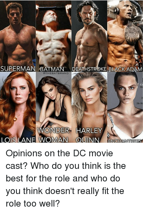 black adam: SUPERMAN BATMAN  DEATHSTROKE BLACK ADAM  @THE BAT BRAND  The  WONDER HARLEY  LOS LANE WOMAN (CDUINN NhTRESS Opinions on the DC movie cast? Who do you think is the best for the role and who do you think doesn't really fit the role too well?