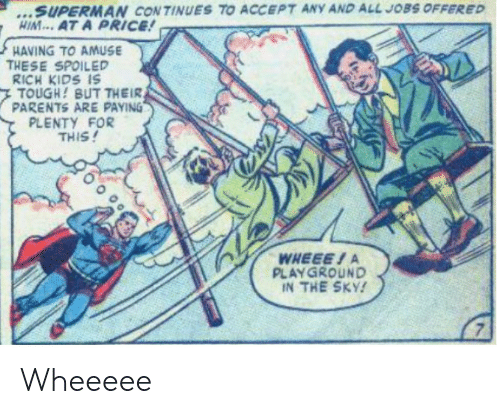 Spoiled Rich: ...SUPERMAN CONTINUES TO ACCEPT ANY AND ALL JOBS OFFERED  HIM... AT A PRICE!  HAVING TO AMUSE  THESE SPOILED  RICH KIDS IS  TOUGH! BUT THEIR  PARENTS ARE PAYING  PLENTY FOR  THIS!  WHEEE!A  PLAYGROUND  IN THE SKY! Wheeeee
