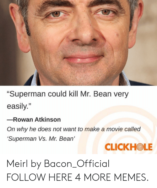 """Atkinson: """"Superman could kill Mr. Bean very  easily.""""  -Rowan Atkinson  On why he does not want to make a movie called  Superman Vs. Mr. Bean'  CLICKHOLE Meirl by Bacon_Official FOLLOW HERE 4 MORE MEMES."""