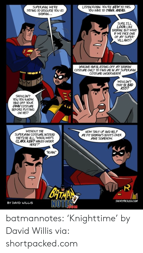"kent: SUPERMAN WE'RE  TRYING TO DISGUISE YOU AS  BATMAN...  LISTEN ROBIN YOU'RE NEW TO THIS.  YOU HAVE TO THINK AHEAD  SURE ILL  LOOK LikE  BATMAN BUT WHAT  IF WE FACE ONE  OF MY SUPER  VLLANS?  COSTUME ONLY TO FIND ME IN MY SUPERMAN  COSTUME UNDERNEATH  WOULDN'T  THAT BE BAD  ASS?  SHOULDN'T  YOU YOU KNOW  TAKE OFF YOUR  OWN COSTUME  BEFORE PUTTING  ON HIS?  NOW SHUT UP AND HELP  ME FIT BATMAN'S B0OTS OVER  MINE SOMEHOW  WITHOUT THE  SUPERMAN COSTUME, WSTEAD  THEY D BE ALL ""WHOA WHYS  CLARK KENT NAKED UNDER  HERE?  AGAN  BATANS  NOTES  SHORTPACKED.COM  BY DAVID WILLIS  ייו batmannotes: 'Knighttime'  by David Willis via: shortpacked.com"