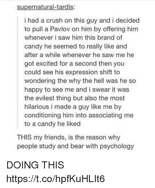 Evilest Thing: supernatural-tardis:  i had a crush on this guy and i decided  to pull a Pavlov on him by offering hinm  whenever i saw him this brand of  candy he seemed to really like and  after a while whenever he saw me he  got excited for a second then you  could see his expression shift to  wondering the why the hell was he so  happy to see me and i swear it was  the evilest thing but also the most  hilarious i made a guy like me by  conditioning him into associating me  to a candy he liked  THIS my friends, is the reason why  people study and bear with psychology DOING THIS https://t.co/hpfKuHLIt6