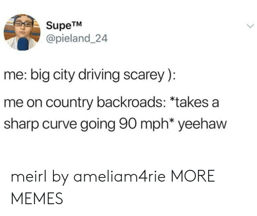 Curving, Dank, and Driving: SupeTM  @pieland 24  me: big city driving scarey):  me on country backroads: *takes a  sharp curve going 90 mph* yeehaw meirl by ameliam4rie MORE MEMES