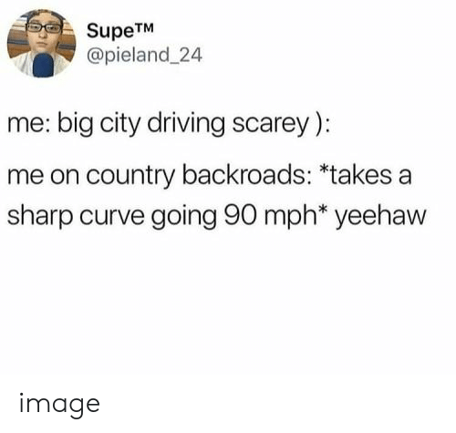 Curving, Driving, and Image: SupeTM  @pieland 24  me: big city driving scarey)  me on country backroads: *takes a  sharp curve going 90 mph* yeehaw image