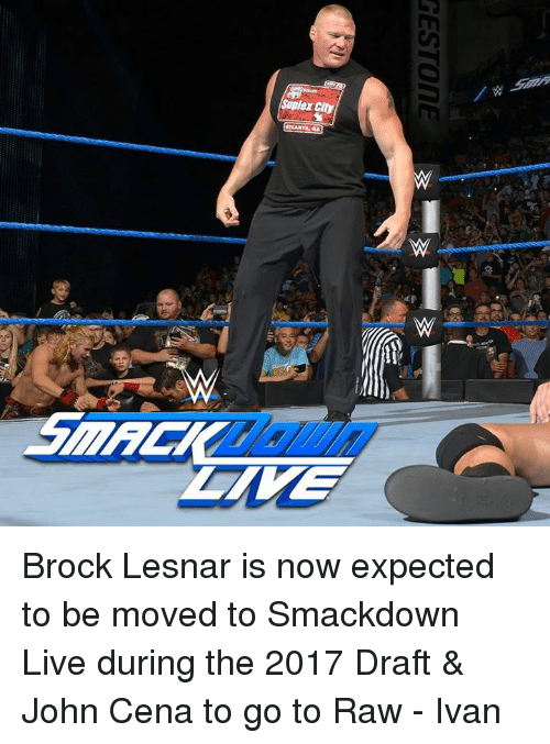 Suplexed: Suplex City  RESTON E  GAla Brock Lesnar is now expected to be moved to Smackdown Live during the 2017 Draft & John Cena to go to Raw  - Ivan