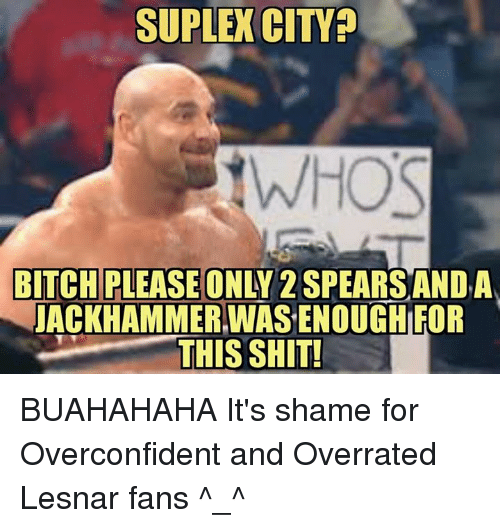Suplexed: SUPLEX CITY  tWHOS  BITCH PLEASE ONLY 2  SPEARS AND A  JACKHAMMERIWASENOUGH FOR  THIS SHIT! BUAHAHAHA It's shame for Overconfident and Overrated Lesnar fans ^_^