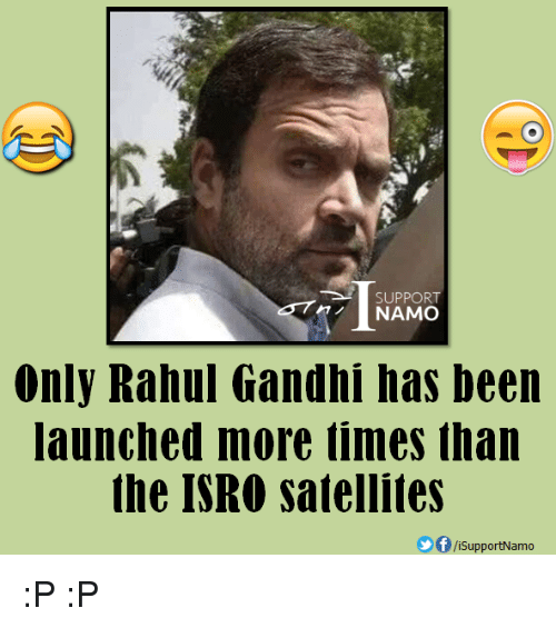 Rahul Gandhi: SUPPORT  NAMO  Only Rahul Gandhi has been  launched more times than  the ISRO satellites  SupportNamo :P :P