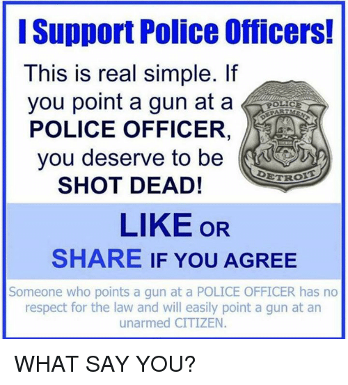 ˜†: Support Police Officers!  This is real simple. If  you point a gun at a  POLICE OFFICER  you deserve to be  DETR  SHOT DEAD!  LIKE OR  SHARE IF YOU AGREE  Someone who points a gun at a POLICE OFFICER has no  respect for the law and will easily point a gun at an  unarmed CITIZEN WHAT SAY YOU?