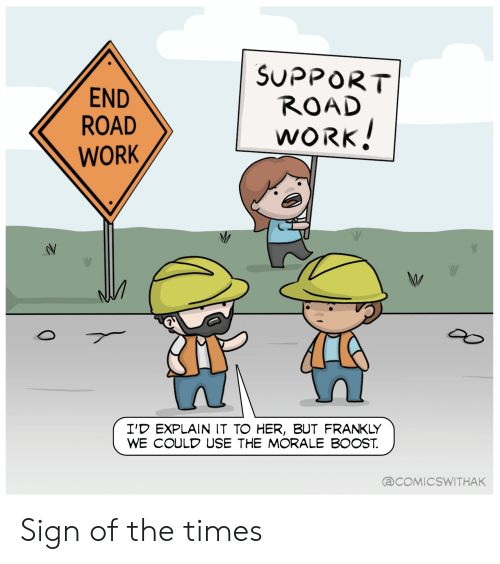 the times: SUPPORT  ROAD  END  ROAD  WORK!  WORK  I'D EXPLAIN IT TO HER, BUT FRANKLY  WE COULD USE THE MORALE BOOST  @COMICSWITHAK  0 Sign of the times