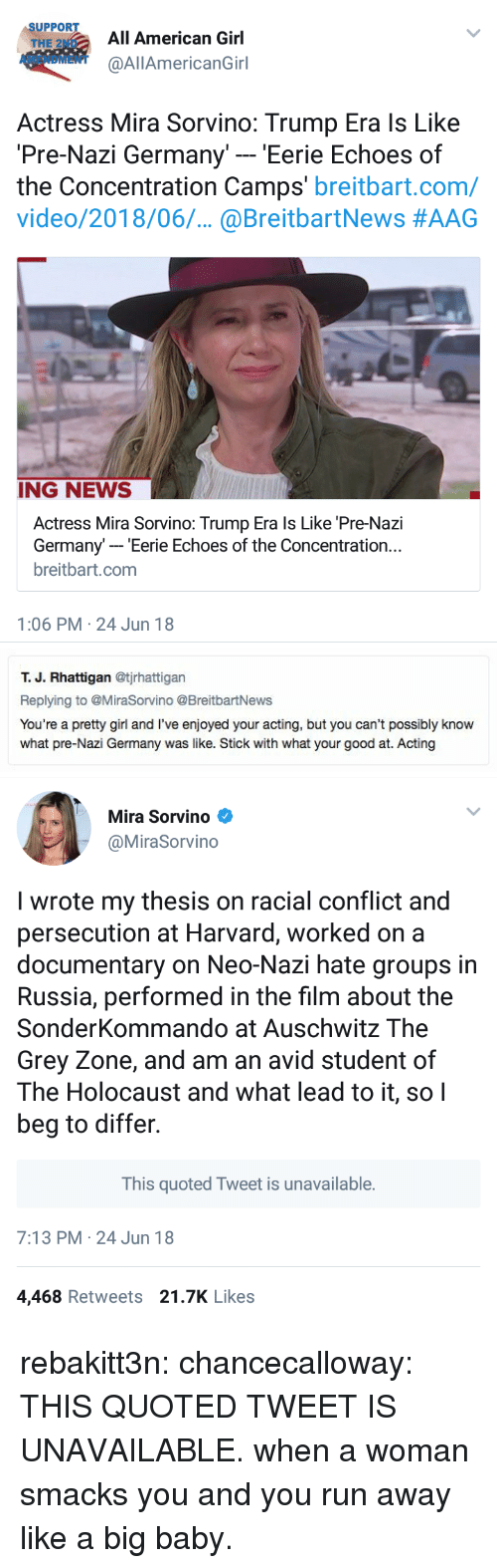 Auschwitz: SUPPORT  THE 2ND  AMENDMENT  All American Girl  @AllAmericanGirl  Actress Mira Sorvino: Trump Era ls Like  Pre-Nazi Germany' - 'Eerie Echoes of  the Concentration Camps' breitbart.com/  video/2018/06.. @BreitbartNews #AAG  ING NEWS  Actress Mira Sorvino: Trump Era ls Like 'Pre-Nazi  Germany- Eerie Echoes of the Concentration..  breitbart.com  1:06 PM 24 Jun 18   т. Ј. Rhattigan @tjrhattigan  Replying to @MiraSorvino @BreitbartNews  You're a pretty girl and I've enjoyed your acting, but you can't possibly know  what pre-Nazi Germany was like. Stick with what your good at. Acting   Mira Sorvino  @MiraSorvino  I wrote my thesis on racial conflict and  persecution at Harvard, worked on a  documentary on Neo-Nazi hate groups in  Russia, performed in the film about the  SonderKommando at Auschwitz The  Grey Zone, and am an avid student of  The Holocaust and what lead to it, soI  beg to differ.  This quoted Tweet is unavailable.  7:13 PM 24 Jun 18  4,468 Retweets 21.7K Likes rebakitt3n:  chancecalloway: THIS QUOTED TWEET IS UNAVAILABLE. when a woman smacks you and you run away like a big baby.