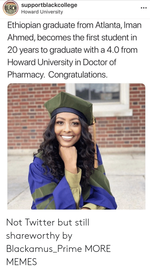 Ahmed: Supportblackcollege  COLLEGESHoward University  Ethiopian graduate from Atlanta, Iman  Ahmed, becomes the first student in  20 years to graduate with a 4.0 from  Howard University in Doctor of  Pharmacy. Congratulations Not Twitter but still shareworthy by Blackamus_Prime MORE MEMES