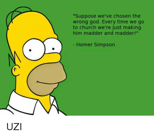 "Church, God, and Homer Simpson: ""Suppose we've chosen the  wrong god. Every time we go  to church we're just making  him madder and madder!""  Homer Simpson UZI"