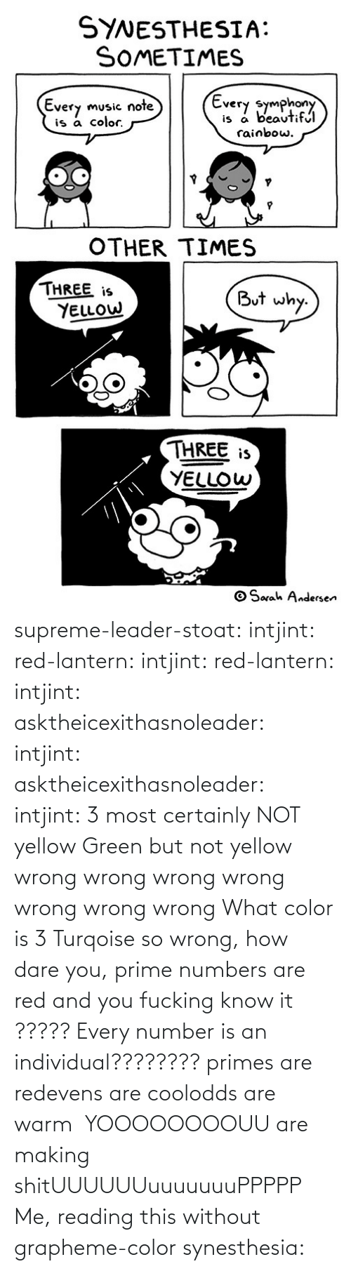 reading: supreme-leader-stoat: intjint:  red-lantern:  intjint:  red-lantern:  intjint:  asktheicexithasnoleader:  intjint:   asktheicexithasnoleader:  intjint:  3 most certainly NOT yellow   Green but not yellow  wrong wrong wrong wrong wrong wrong wrong    What color is 3  Turqoise  so wrong, how dare you, prime numbers are red and you fucking know it   ????? Every number is an individual????????  primes are redevens are coolodds are warm   YOOOOOOOOUU are making shitUUUUUUuuuuuuuPPPPP  Me, reading this without grapheme-color synesthesia: