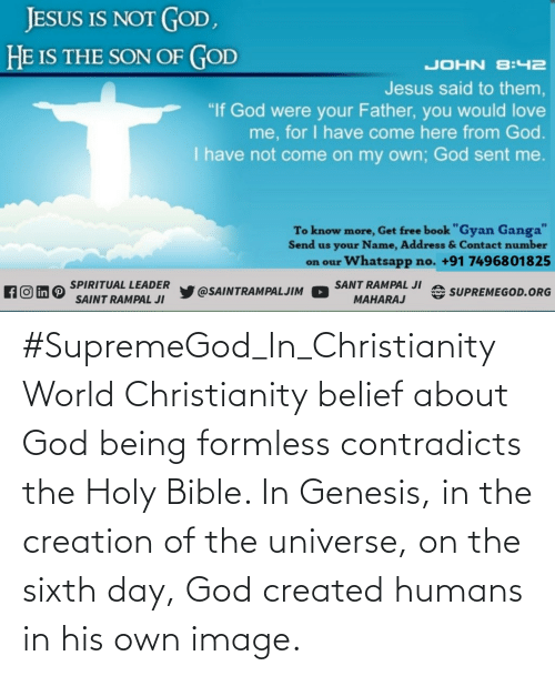 Belief: #SupremeGod_In_Christianity World Christianity belief about God being formless contradicts the Holy Bible. In Genesis, in the creation of the universe, on the sixth day, God created humans in his own image.