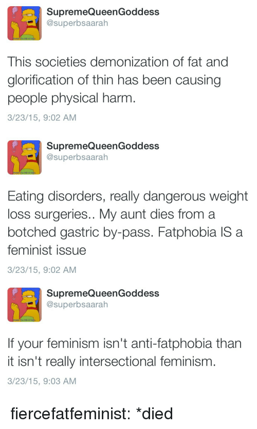 Feminism, Tumblr, and Blog: SupremeQueenGoddess  @superbsaarah  This societies demonization of fat and  glorification of thin has been causing  people physical harm  3/23/15, 9:02 AM   SupremeQueenGoddess  @superbsaarah  Eating disorders, really dangerous weight  loss surgeries.. My aunt dies from a  botched gastric by-pass. Fatphobia IS a  feminist issue  3/23/15, 9:02 AM   SupremeQueenGoddess  @superbsaarah  If your feminism isn't anti-fatphobia than  it isn't really intersectional feminism  3/23/15, 9:03 AM fiercefatfeminist:  *died