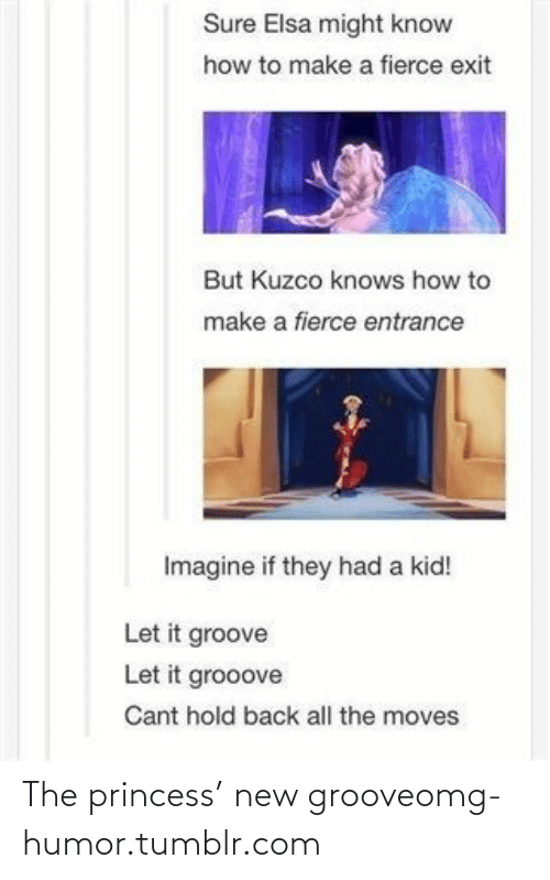 New Groove: Sure Elsa might know  how to make a fierce exit  But Kuzco knows how to  make a fierce entrance  Imagine if they had a kid!  Let it groove  Let it grooove  Cant hold back all the moves The princess' new grooveomg-humor.tumblr.com