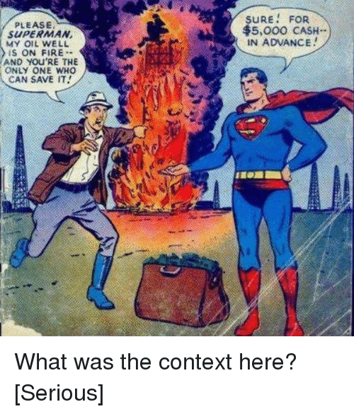 Fire, Superman, and Only One: SURE FOR  5,000 CASH-  IN ADVANCE  PLEASE  SUPERMAN  MY OIL WELL  IS ON FIRE  AND YOU'RE THE  ONLY ONE WHO  CAN SAVE IT What was the context here? [Serious]