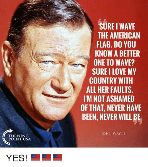 Love, Memes, and American: SURE I WAVE  THE AMERICAN  FLAG. DO YOU  KNOW A BETTER  ONE TO WAVE?  SURE I LOVE MY  COUNTRY WITH  ALL HER FAULTS.  I'M NOT ASHAMED  OF THAT, NEVER HAVE  BEEN, NEVER WILL BE  JOHN WAYNE  TURNING  POINT USA YES! 🇺🇸🇺🇸🇺🇸