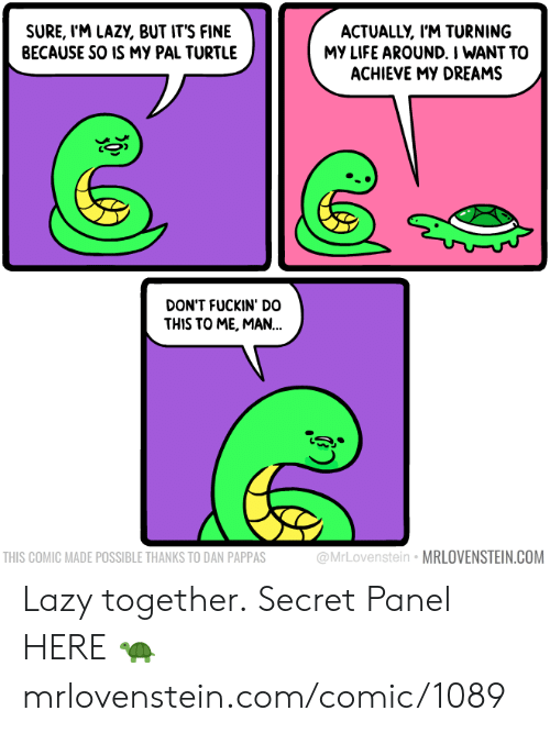 Lazy, Life, and Memes: SURE, l'M LAZY, BUT IT'S FINE  BECAUSE SO IS MY PAL TURTLE  ACTUALLY, I'M TURNING  MY LIFE AROUND. I WANT TO  ACHIEVE MY DREAMS  DON'T FUCKIN' DO  THIS TO ME, MAN..  THIS COMIC MADE POSSIBLE THANKS TO DAN PAPPAS  @MrLovenstein MRLOVENSTEIN.COM Lazy together.  Secret Panel HERE 🐢 mrlovenstein.com/comic/1089