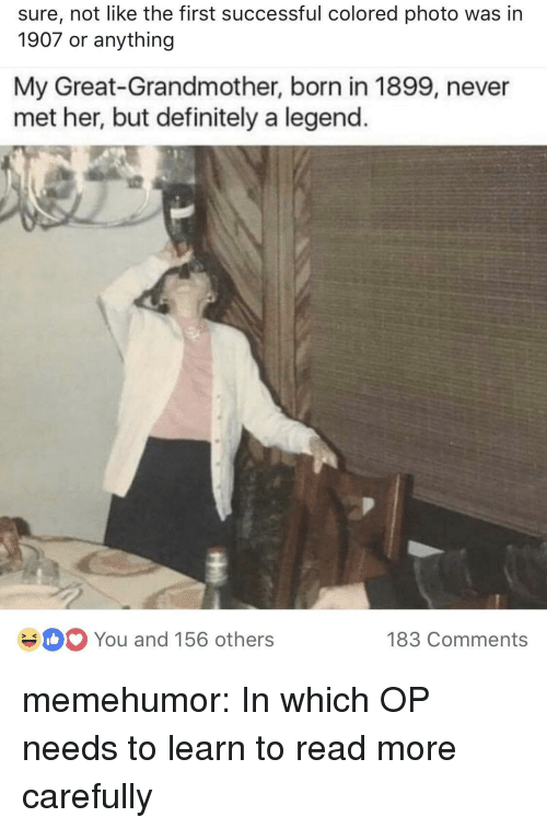 Definitely, Tumblr, and Blog: sure, not like the first successful colored photo was in  1907 or anything  My Great-Grandmother, born in 1899, never  met her, but definitely a legend.  You and 156 others  183 Comments memehumor:  In which OP needs to learn to read more carefully
