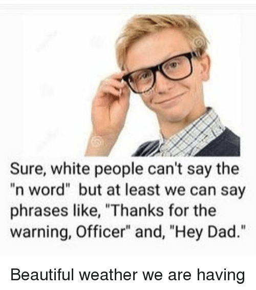"""Beautiful, Dad, and Funny: Sure, white people can't say the  n word"""" but at least we can say  phrases like, """"Thanks for the  warning, Officer"""" and, """"Hey Dad."""" Beautiful weather we are having"""