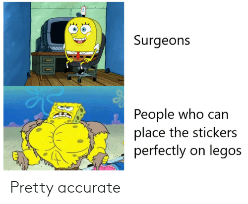 Stickers: Surgeons  People who can  place the stickers  perfectly on legos Pretty accurate