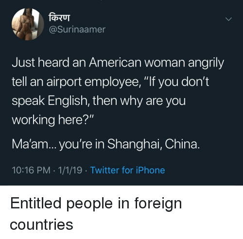 """shanghai: @Surinaamer  Just heard an American woman angrily  tell an airport employee, """"If you don't  speak English, then why are you  working here?""""  Ma'am... you're in Shanghai, China.  10:16 PM 1/1/19 -Twitter for iPhone Entitled people in foreign countries"""