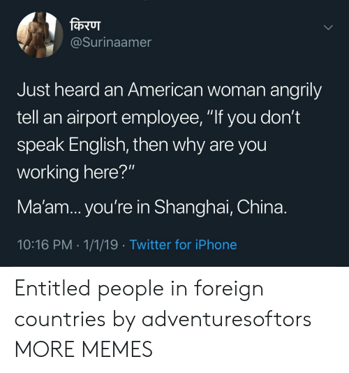 """shanghai: @Surinaamer  Just heard an American woman angrily  tell an airport employee, """"If you don't  speak English, then why are you  working here?""""  Ma'am... you're in Shanghai, China.  10:16 PM 1/1/19 -Twitter for iPhone Entitled people in foreign countries by adventuresoftors MORE MEMES"""