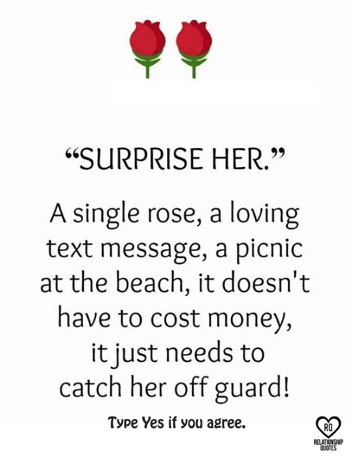 """Relatible: """"SURPRISE HER.""""  A single rose, a loving  text message, a picnic  at the beach, it doesn't  have to cost money,  it just needs to  catch her off guard!  Type Yes if you agree.  RO  RELAT  QUOTES"""