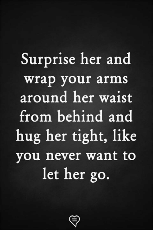 Memes, Never, and 🤖: Surprise her and  wrap your arms  around her waist  from behind and  hug her tight, like  you never want to  let her go.
