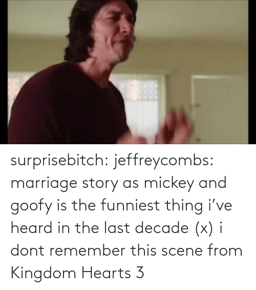 I Dont: surprisebitch:  jeffreycombs: marriage story as mickey and goofy is the funniest thing i've heard in the last decade (x)   i dont remember this scene from Kingdom Hearts 3