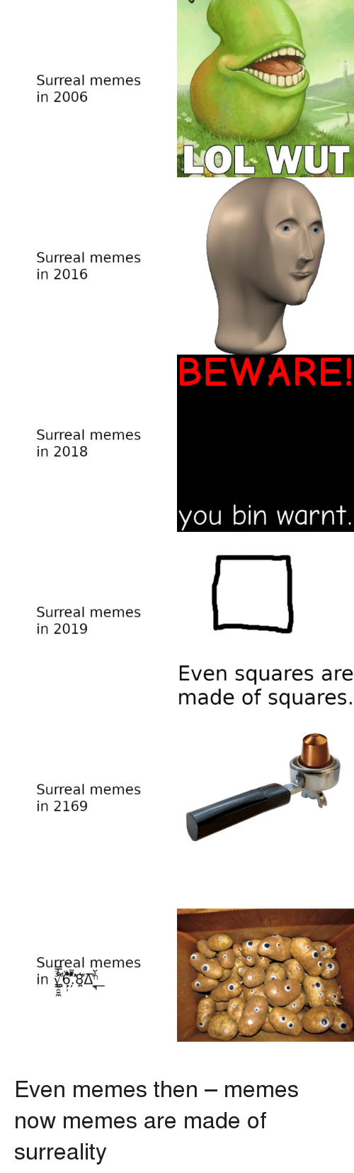 squares: Surreal memes  in 2006  LOL WUT  Surreal memes  in 2016  BEWARE!  Surreal memes  in 2018  you bin warnt  Surreal memes  in 2019  Even squares are  made of squares.  Surreal memes  in 2169  Surreal memes Even memes then – memes now memes are made of surreality