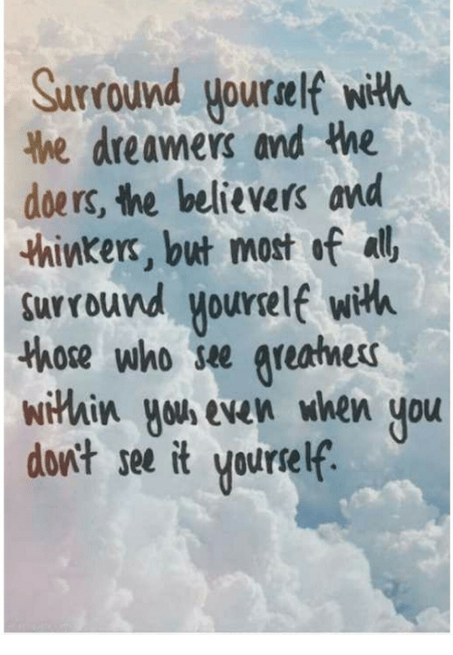 Thinkers: Surround yourelf with  he dreamers and the  doers, the believers and  thinkers, but most of all  surround yourelf with  those who se areatness  wiHhix you even when you  dont see it yourself