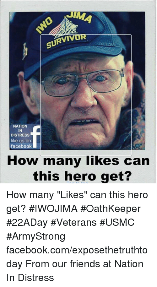 "Facebook, Friends, and Memes: SURVIV  NATION  IN  DISTRESS  like us on  facebook  How many likes can  this hero get? How many ""Likes"" can this hero get? #IWOJIMA #OathKeeper #22ADay #Veterans #USMC #ArmyStrong facebook.com/exposethetruthtoday  From our friends at Nation In Distress"